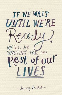 If we wait until we're ready, we'll be waiting for the rest of our lives -- Lemony Snicket